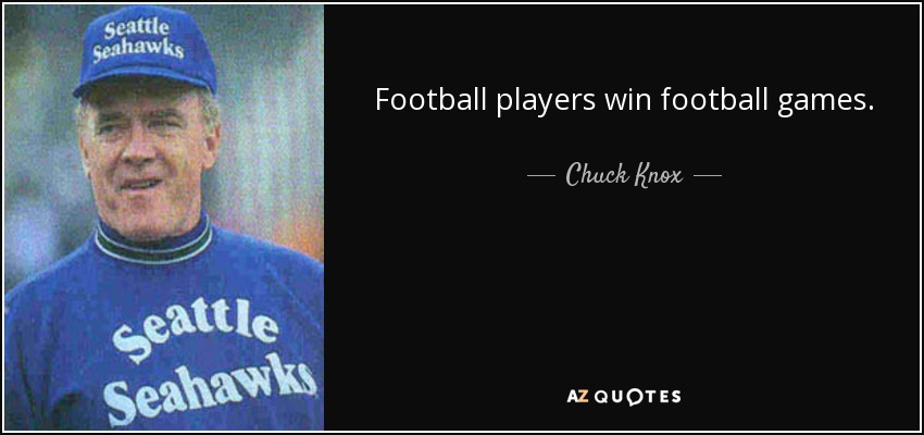 Football players win football games. - Chuck Knox