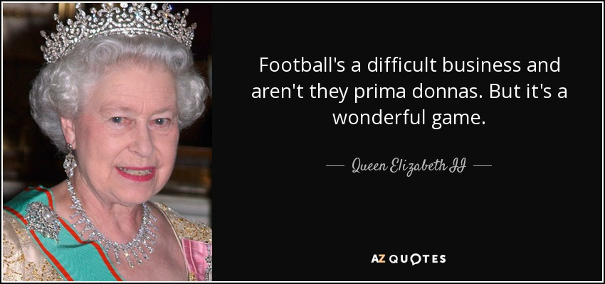 Football's a difficult business and aren't they prima donnas. But it's a wonderful game. - Queen Elizabeth II