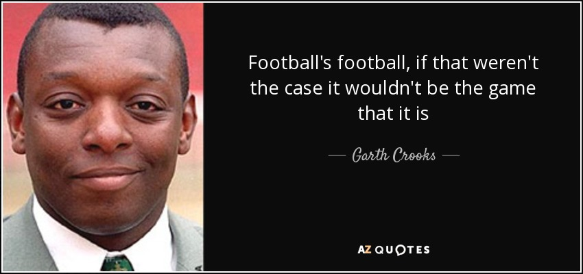 Football's football, if that weren't the case it wouldn't be the game that it is - Garth Crooks
