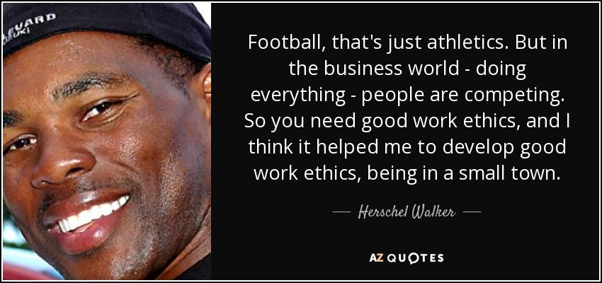 Football, that's just athletics. But in the business world - doing everything - people are competing. So you need good work ethics, and I think it helped me to develop good work ethics, being in a small town. - Herschel Walker