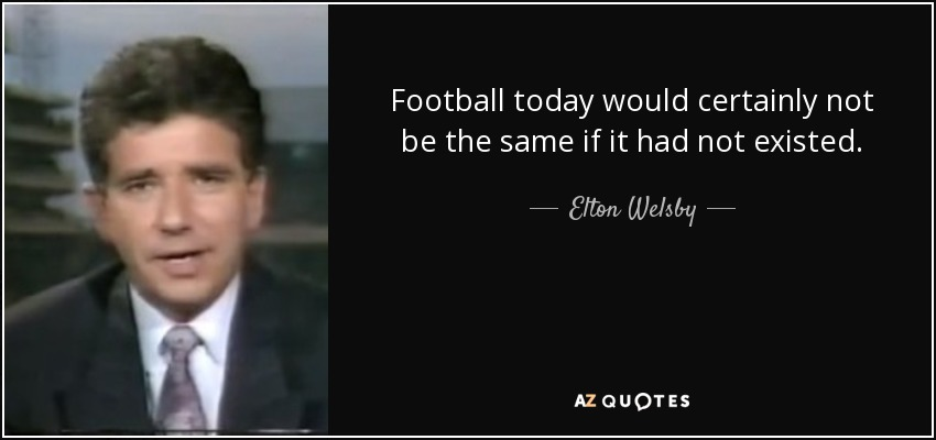 Football today would certainly not be the same if it had not existed. - Elton Welsby