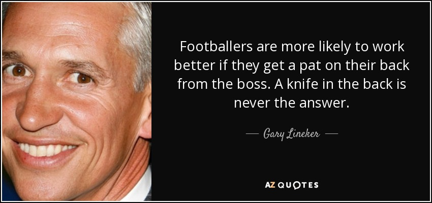 Footballers are more likely to work better if they get a pat on their back from the boss. A knife in the back is never the answer. - Gary Lineker