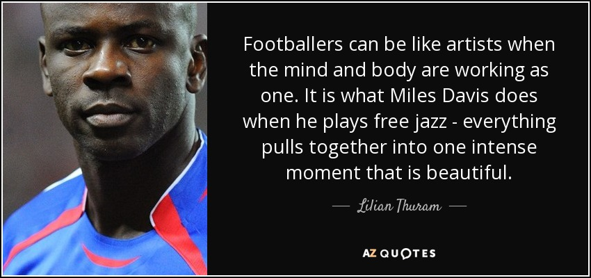Footballers can be like artists when the mind and body are working as one. It is what Miles Davis does when he plays free jazz - everything pulls together into one intense moment that is beautiful. - Lilian Thuram