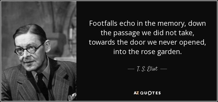 Footfalls echo in the memory, down the passage we did not take, towards the door we never opened, into the rose garden. - T. S. Eliot