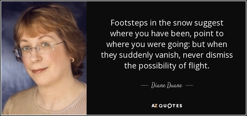 Footsteps in the snow suggest where you have been, point to where you were going: but when they suddenly vanish, never dismiss the possibility of flight... - Diane Duane