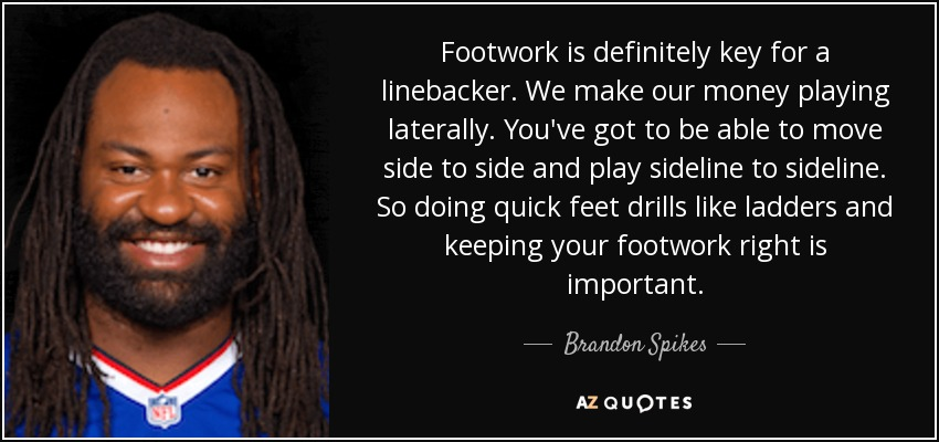 Footwork is definitely key for a linebacker. We make our money playing laterally. You've got to be able to move side to side and play sideline to sideline. So doing quick feet drills like ladders and keeping your footwork right is important. - Brandon Spikes
