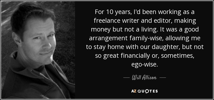 For 10 years, I'd been working as a freelance writer and editor, making money but not a living. It was a good arrangement family-wise, allowing me to stay home with our daughter, but not so great financially or, sometimes, ego-wise. - Will Allison