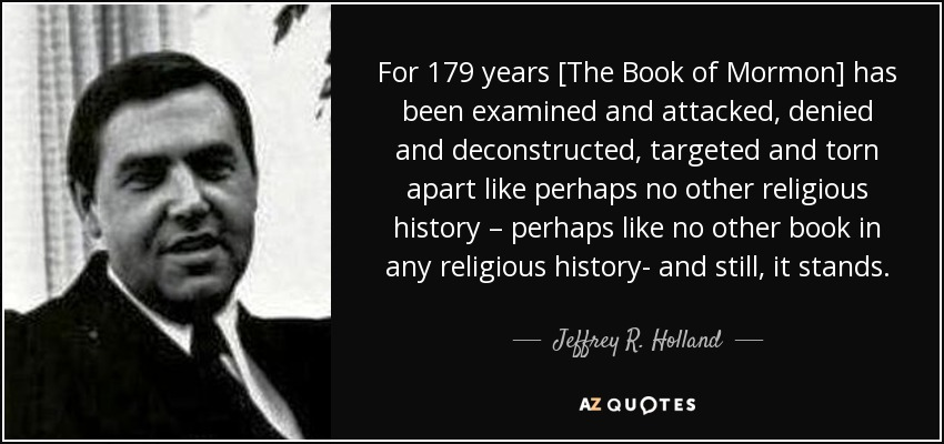 "For 179 years [The Book of Mormon] has been examined and attacked, denied and deconstructed, targeted and torn apart like perhaps no other religious history – perhaps like no other book in any religious history- and still it stands."" Jeffrey R. Holland - Jeffrey R. Holland"