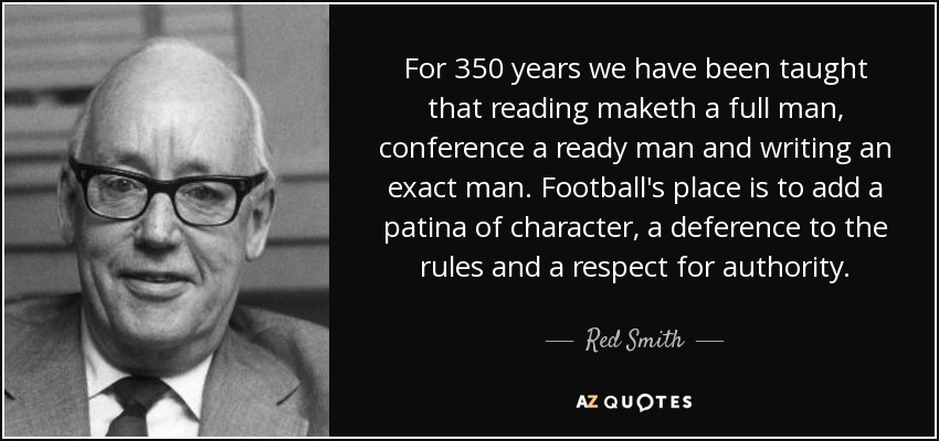 For 350 years we have been taught that reading maketh a full man, conference a ready man and writing an exact man. Football's place is to add a patina of character, a deference to the rules and a respect for authority. - Red Smith