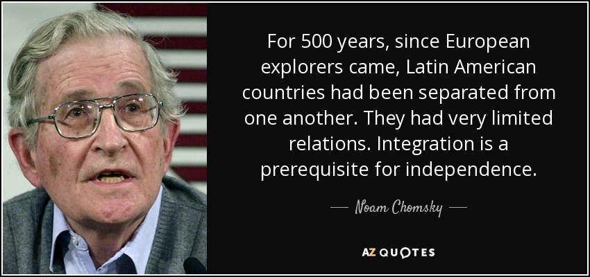 For 500 years, since European explorers came, Latin American countries had been separated from one another. They had very limited relations. Integration is a prerequisite for independence. - Noam Chomsky