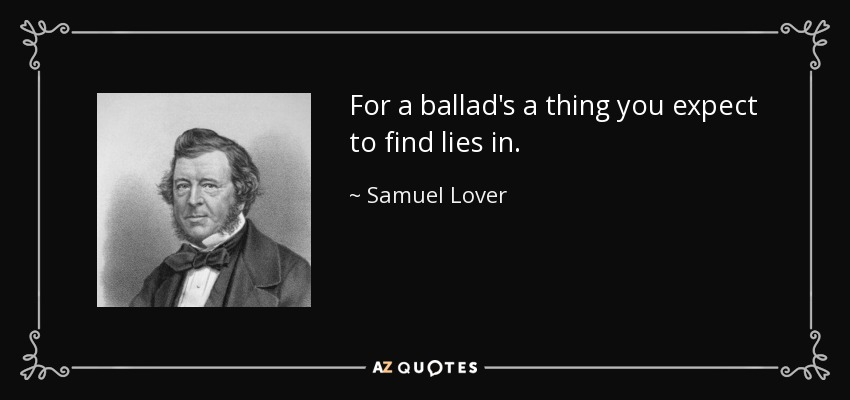 For a ballad's a thing you expect to find lies in. - Samuel Lover