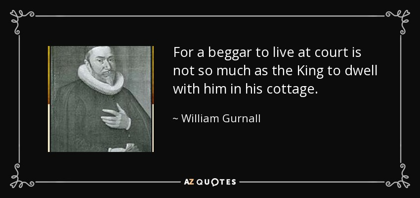 For a beggar to live at court is not so much as the King to dwell with him in his cottage. - William Gurnall