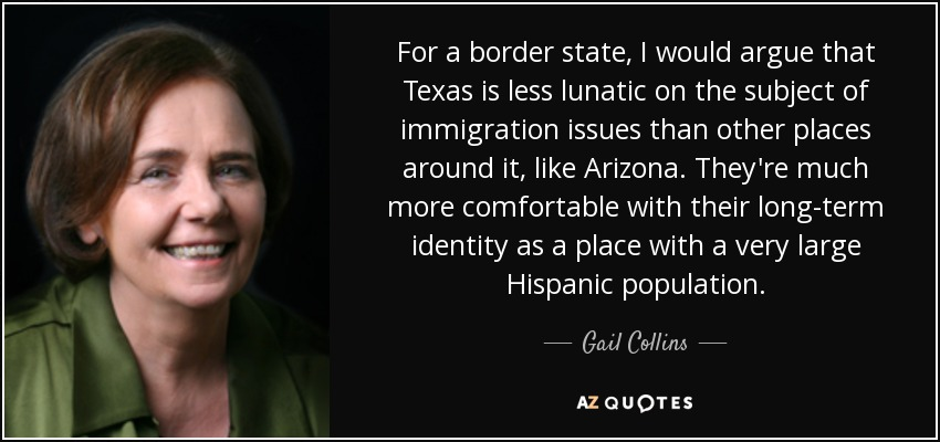 For a border state, I would argue that Texas is less lunatic on the subject of immigration issues than other places around it, like Arizona. They're much more comfortable with their long-term identity as a place with a very large Hispanic population. - Gail Collins