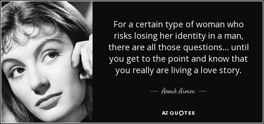 For a certain type of woman who risks losing her identity in a man, there are all those questions . . . until you get to the point and know that you really are living a love story. - Anouk Aimee