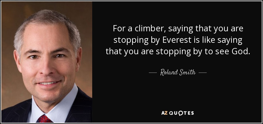 For a climber, saying that you are stopping by Everest is like saying that you are stopping by to see God. - Roland Smith