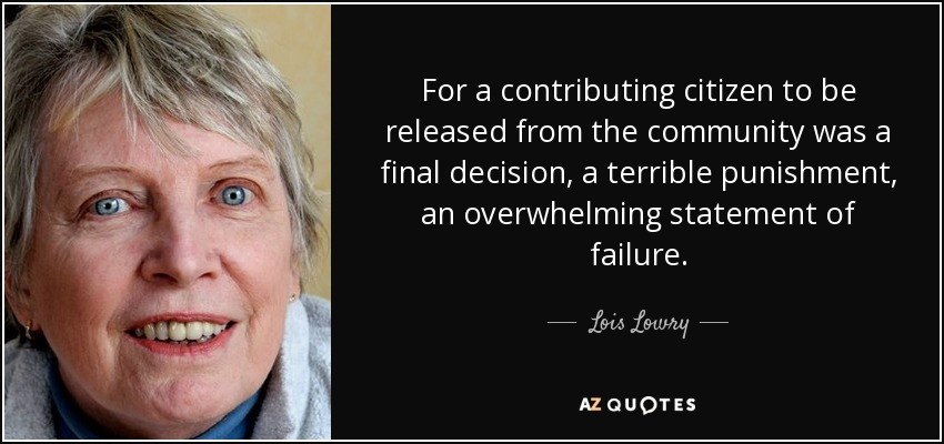 For a contributing citizen to be released from the community was a final decision, a terrible punishment, an overwhelming statement of failure. - Lois Lowry