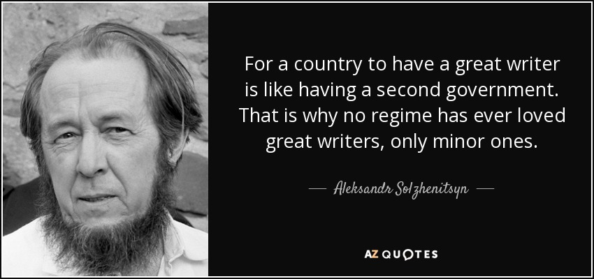 For a country to have a great writer is like having a second government. That is why no regime has ever loved great writers, only minor ones. - Aleksandr Solzhenitsyn