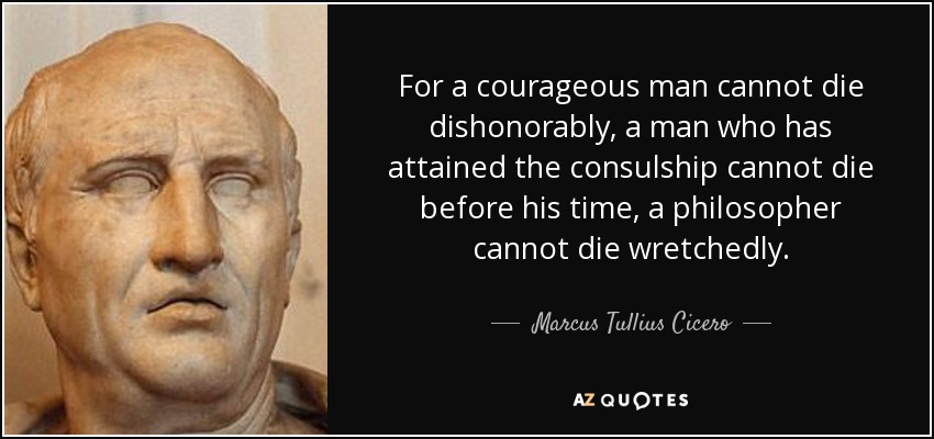 For a courageous man cannot die dishonorably, a man who has attained the consulship cannot die before his time, a philosopher cannot die wretchedly. - Marcus Tullius Cicero