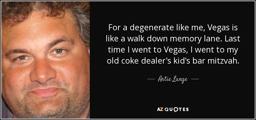 For a degenerate like me, Vegas is like a walk down memory lane. Last time I went to Vegas, I went to my old coke dealer's kid's bar mitzvah. - Artie Lange
