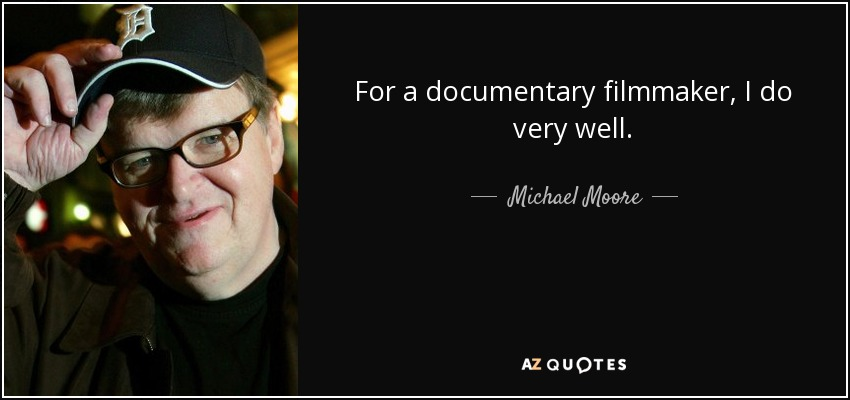 For a documentary filmmaker, I do very well. - Michael Moore
