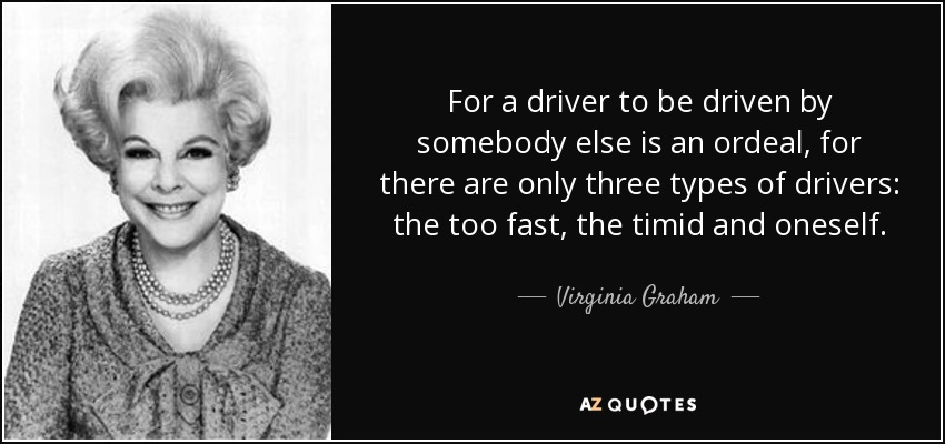 For a driver to be driven by somebody else is an ordeal, for there are only three types of drivers: the too fast, the timid and oneself. - Virginia Graham