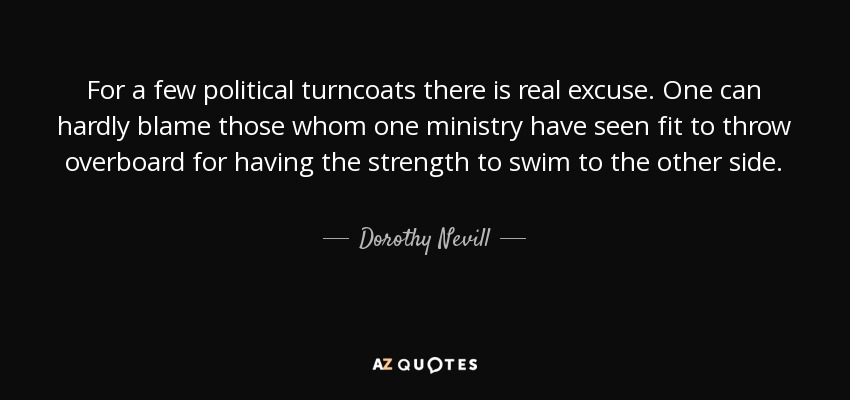 For a few political turncoats there is real excuse. One can hardly blame those whom one ministry have seen fit to throw overboard for having the strength to swim to the other side. - Dorothy Nevill