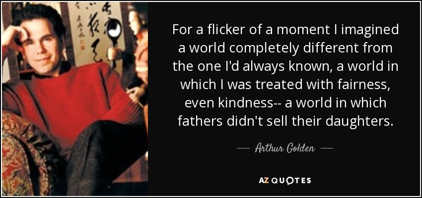 For a flicker of a moment I imagined a world completely different from the one I'd always known, a world in which I was treated with fairness, even kindness-- a world in which fathers didn't sell their daughters. - Arthur Golden