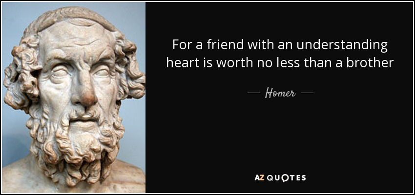 For a friend with an understanding heart is worth no less than a brother - Homer