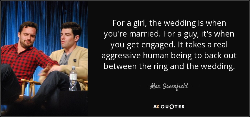 For a girl, the wedding is when you're married. For a guy, it's when you get engaged. It takes a real aggressive human being to back out between the ring and the wedding. - Max Greenfield