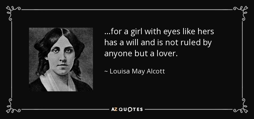 ...for a girl with eyes like hers has a will and is not ruled by anyone but a lover. - Louisa May Alcott