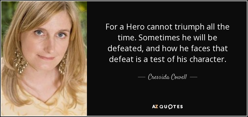 For a Hero cannot triumph all the time. Sometimes he will be defeated, and how he faces that defeat is a test of his character. - Cressida Cowell