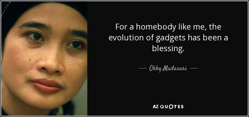 For a homebody like me, the evolution of gadgets has been a blessing. - Okky Madasari