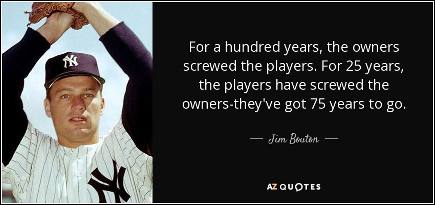 For a hundred years, the owners screwed the players. For 25 years, the players have screwed the owners-they've got 75 years to go. - Jim Bouton