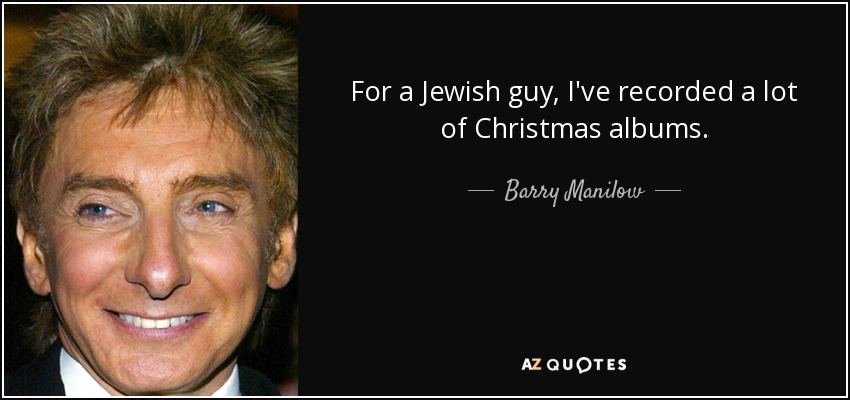 For a Jewish guy, I've recorded a lot of Christmas albums. - Barry Manilow