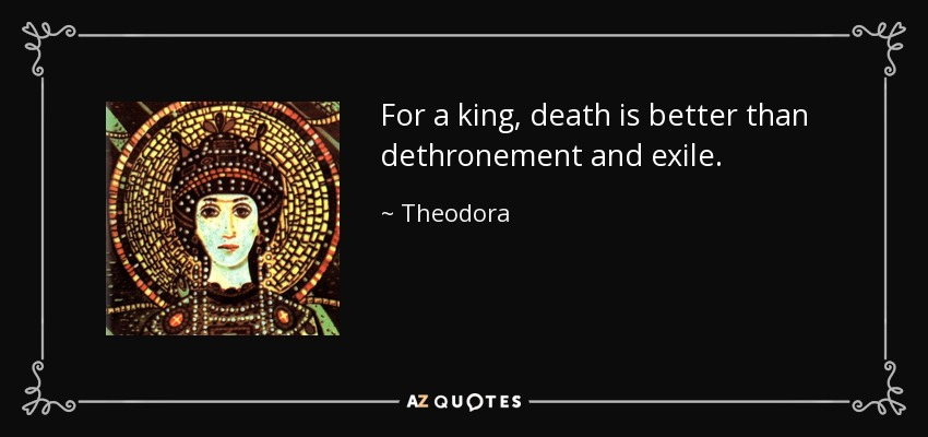 For a king, death is better than dethronement and exile. - Theodora