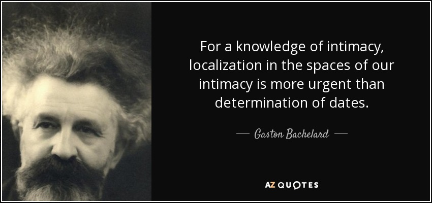 For a knowledge of intimacy, localization in the spaces of our intimacy is more urgent than determination of dates. - Gaston Bachelard