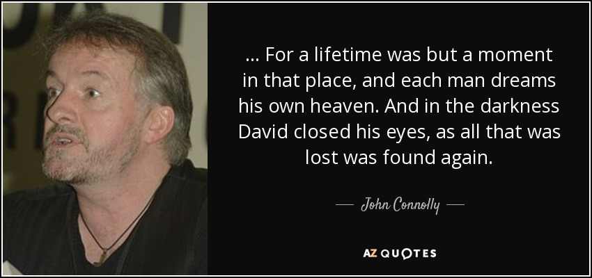 . . . For a lifetime was but a moment in that place, and each man dreams his own heaven. And in the darkness David closed his eyes, as all that was lost was found again. - John Connolly