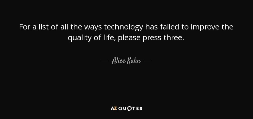 For a list of all the ways technology has failed to improve the quality of life, please press three. - Alice Kahn