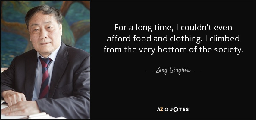 For a long time, I couldn't even afford food and clothing. I climbed from the very bottom of the society. - Zong Qinghou