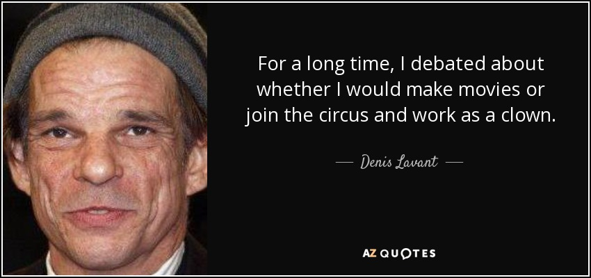 For a long time, I debated about whether I would make movies or join the circus and work as a clown. - Denis Lavant