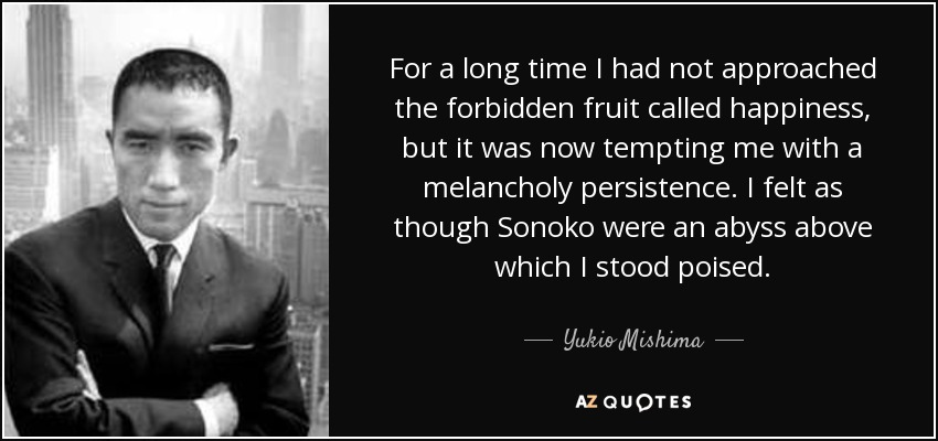 For a long time I had not approached the forbidden fruit called happiness, but it was now tempting me with a melancholy persistence. I felt as though Sonoko were an abyss above which I stood poised. - Yukio Mishima