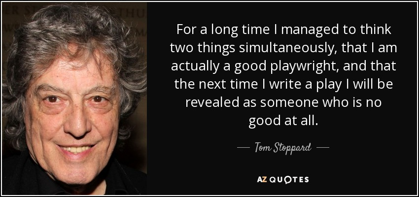 For a long time I managed to think two things simultaneously, that I am actually a good playwright, and that the next time I write a play I will be revealed as someone who is no good at all. - Tom Stoppard