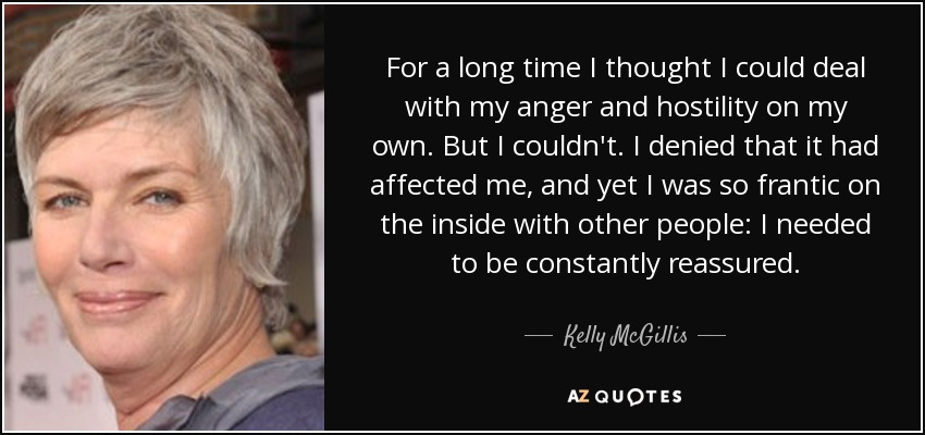 For a long time I thought I could deal with my anger and hostility on my own. But I couldn't. I denied that it had affected me, and yet I was so frantic on the inside with other people: I needed to be constantly reassured. - Kelly McGillis