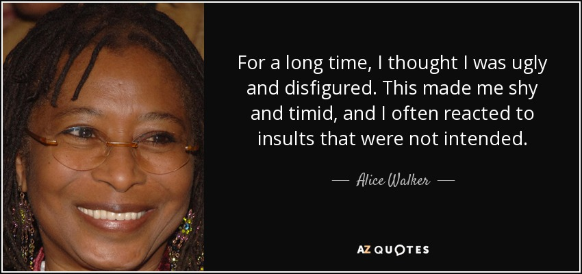 For a long time, I thought I was ugly and disfigured. This made me shy and timid, and I often reacted to insults that were not intended. - Alice Walker