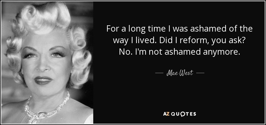 For a long time I was ashamed of the way I lived. Did I reform, you ask? No. I'm not ashamed anymore. - Mae West