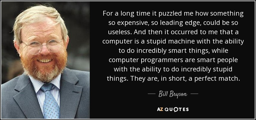 For a long time it puzzled me how something so expensive, so leading edge, could be so useless. And then it occurred to me that a computer is a stupid machine with the ability to do incredibly smart things, while computer programmers are smart people with the ability to do incredibly stupid things. They are, in short, a perfect match. - Bill Bryson