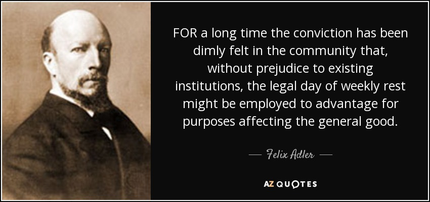 FOR a long time the conviction has been dimly felt in the community that, without prejudice to existing institutions, the legal day of weekly rest might be employed to advantage for purposes affecting the general good. - Felix Adler