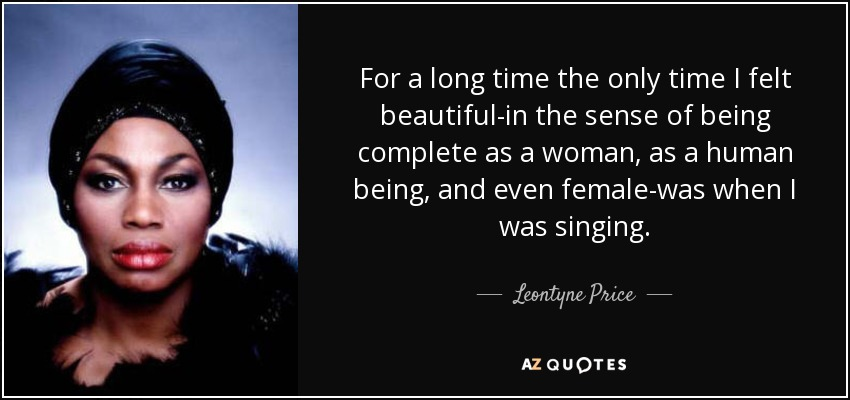 For a long time the only time I felt beautiful-in the sense of being complete as a woman, as a human being, and even female-was when I was singing. - Leontyne Price