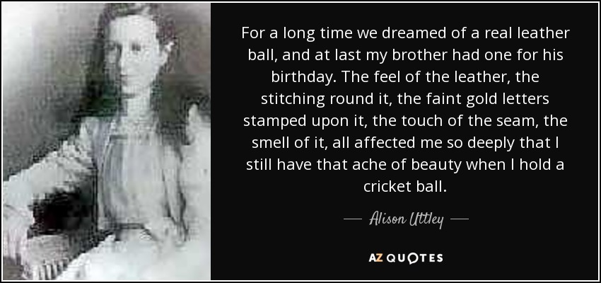 For a long time we dreamed of a real leather ball, and at last my brother had one for his birthday. The feel of the leather, the stitching round it, the faint gold letters stamped upon it, the touch of the seam, the smell of it, all affected me so deeply that I still have that ache of beauty when I hold a cricket ball. - Alison Uttley