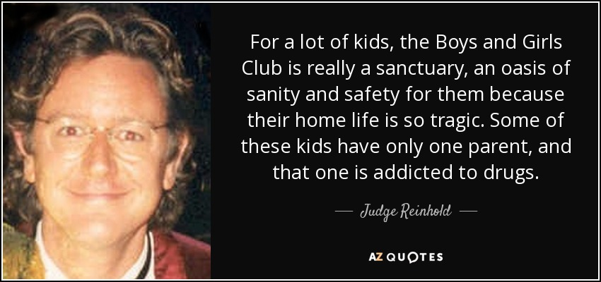 For a lot of kids, the Boys and Girls Club is really a sanctuary, an oasis of sanity and safety for them because their home life is so tragic. Some of these kids have only one parent, and that one is addicted to drugs. - Judge Reinhold